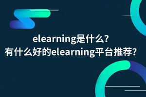 elearning是什么?有什么好的elearning平台推荐?