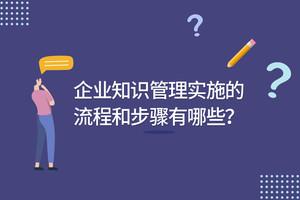 企业知识管理实施的流程和步骤有哪些?