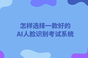 怎样选择一款好的AI人脸识别考试系统?