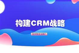 如何构建适合公司业务的CRM战略?