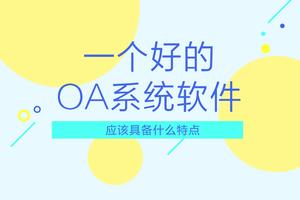 一个好的oa系统软件应该具备什么特点?