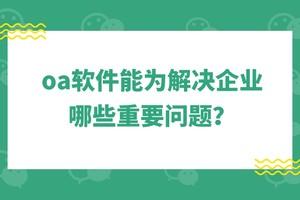oa软件能为解决企业哪些重要问题?