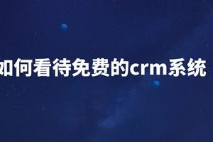 免费CRM系统如何?真的好吗?