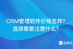 CRM管理软件价格怎样?选择需要注意什么?