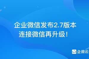 企业微信发布2.7版本,连接微信再升级!
